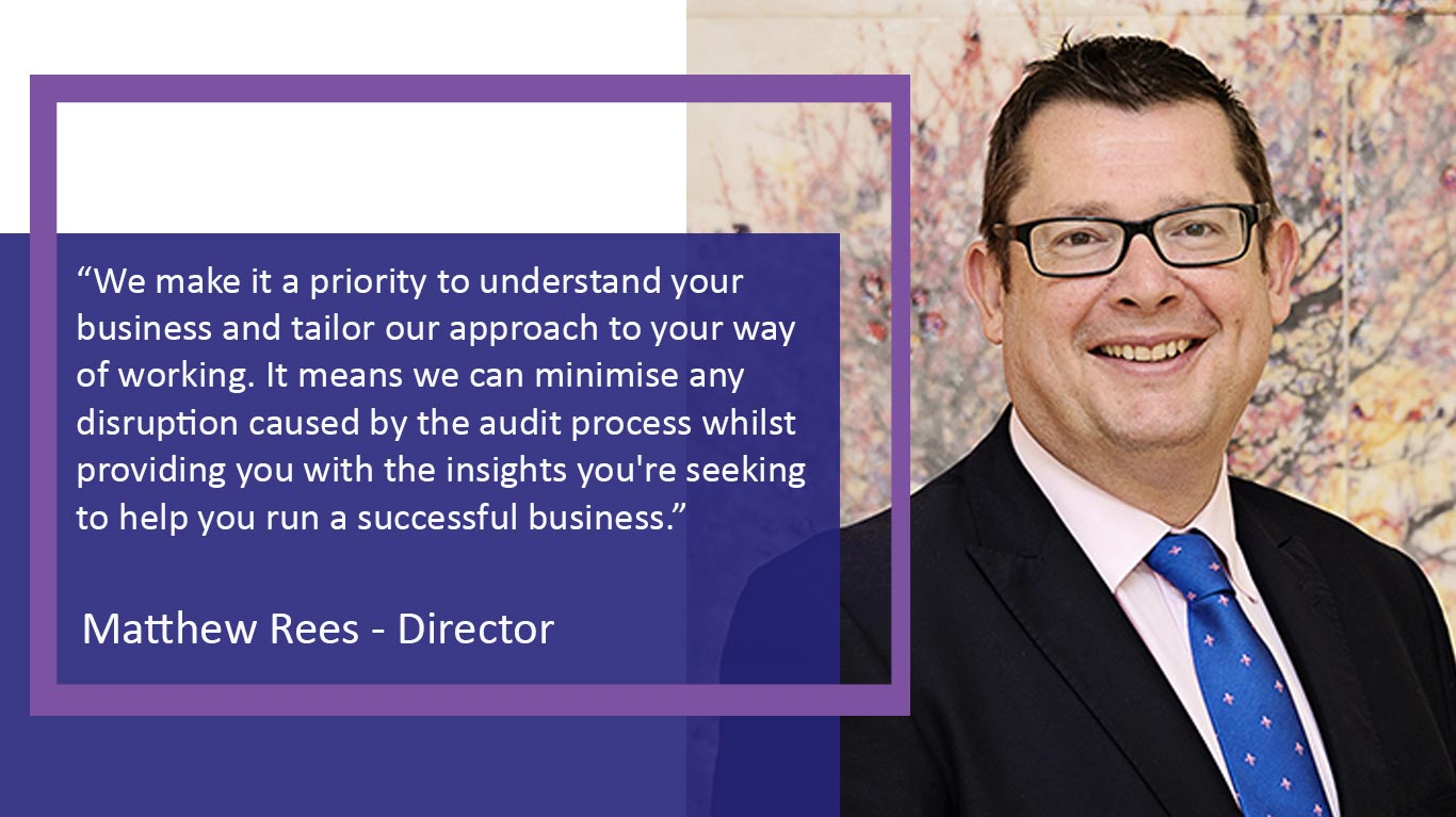 We make it a priority to understand your business and tailor our approach to your way of working. It means we can minimise any disruption caused by the audit process whilst providing you with the insights you're seeking to help you run a successful business.